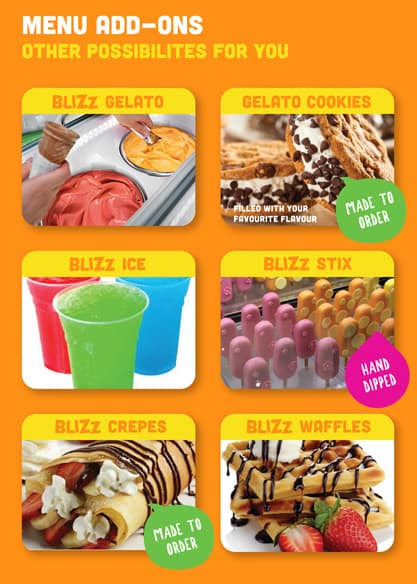 Menu Add-ons Other possibilities for you Blizz Gelato Gelato Cookies Blizz Ice Blizz Stix Biizz Crepes Blizz Waffles