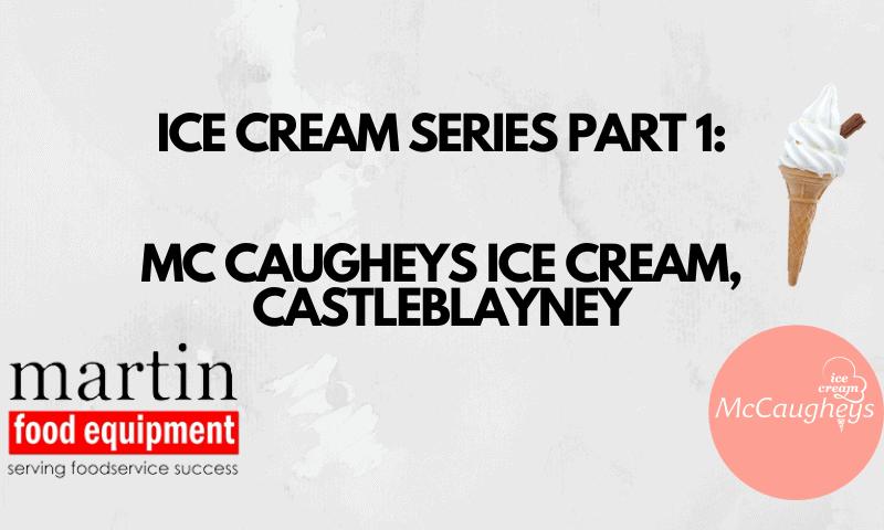 Martin Food Equipment ICE-CREAM-SERIES-PART-1-MCCAUGHEYS-ICE-CREAM-CASTLEBLAYNEY-2-800x480 Ice Cream Series Part 1: McCaugheys Ice Cream Castleblayney News
