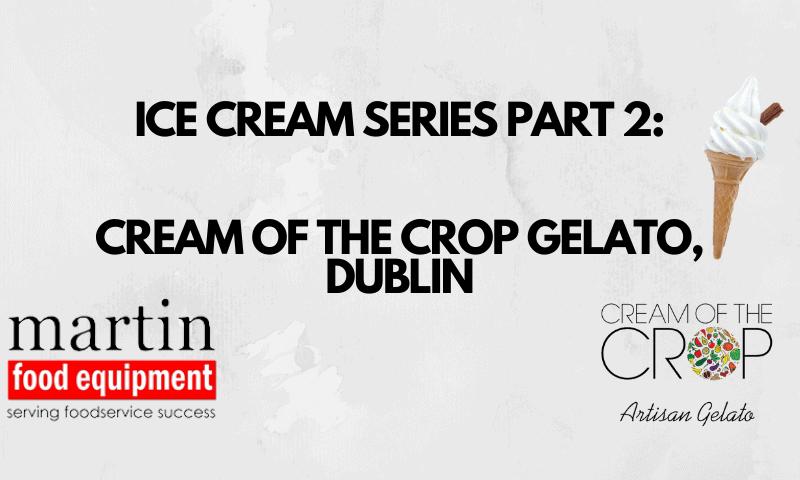 Martin Food Equipment ICE-CREAM-SERIES-PART-1-MCCAUGHEYS-ICE-CREAM-CASTLEBLAYNEY-3-800x480 Ice Cream Series Part 2: Cream Of The Crop Gelato Dublin News